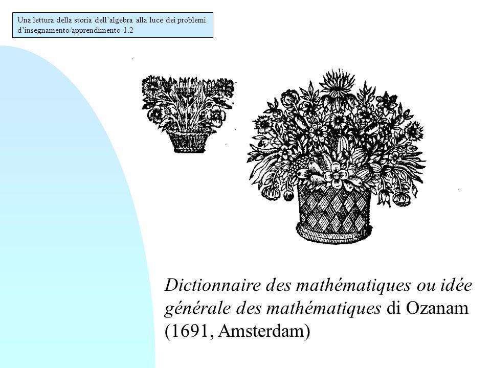 Dictionnaire des mathématiques ou idée générale des mathématiques di Ozanam (1691, Amsterdam) Una lettura della storia dell'algebra alla luce dei problemi d'insegnamento/apprendimento 1.2