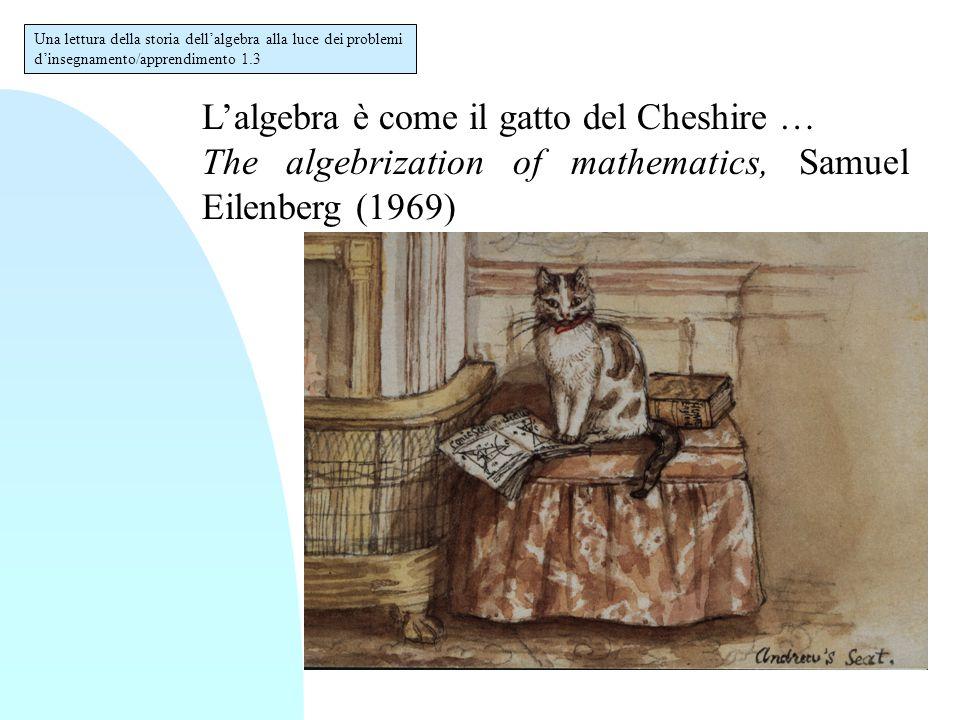 L'algebra è come il gatto del Cheshire … The algebrization of mathematics, Samuel Eilenberg (1969) Una lettura della storia dell'algebra alla luce dei problemi d'insegnamento/apprendimento 1.3