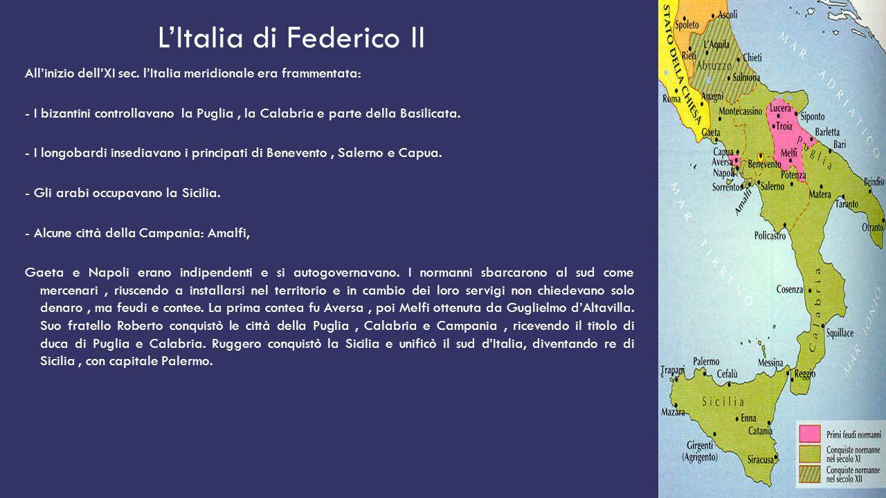 L'Italia di Federico II All'inizio dell'XI sec. l'Italia meridionale era frammentata: - I bizantini controllavano la Puglia, la Calabria e parte della