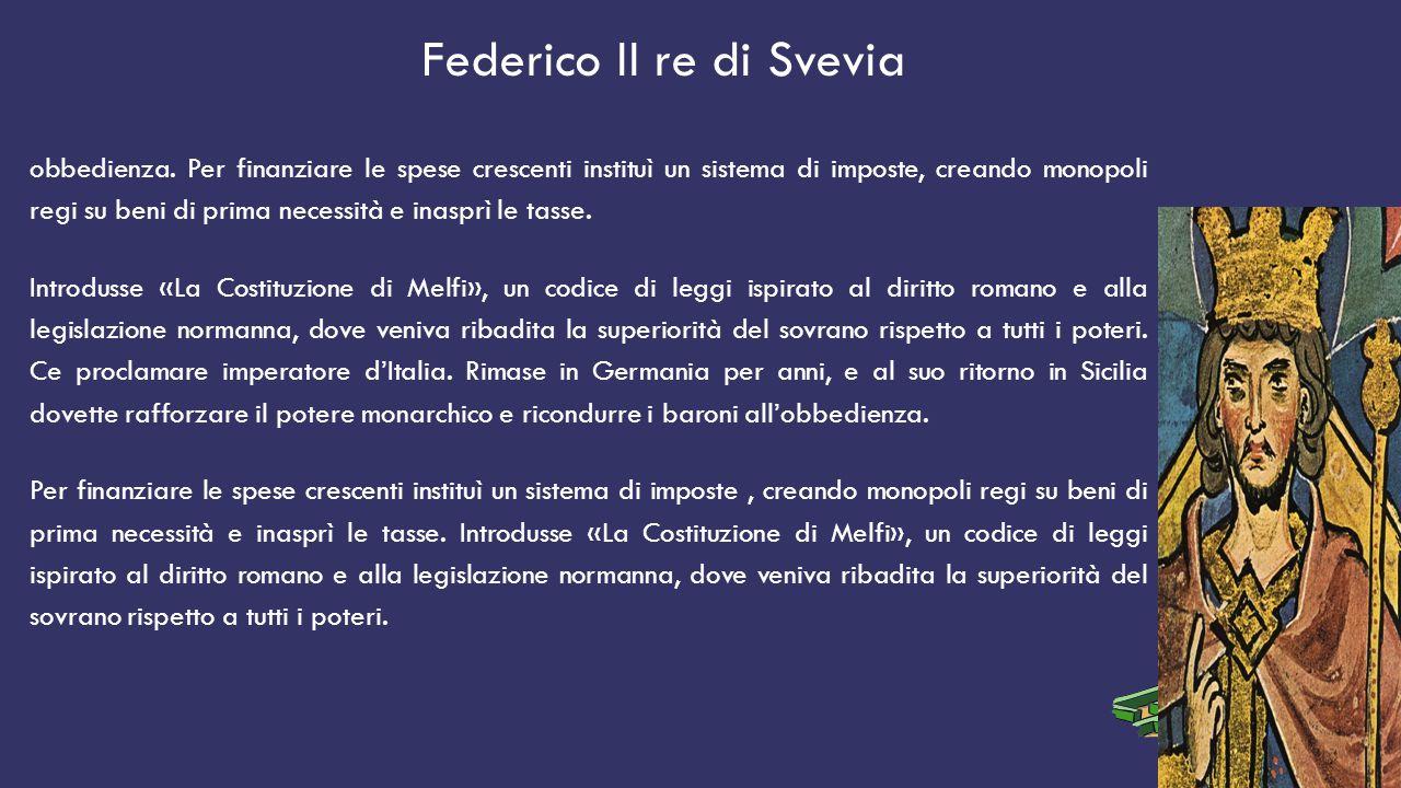 Federico II re di Svevia obbedienza. Per finanziare le spese crescenti instituì un sistema di imposte, creando monopoli regi su beni di prima necessit