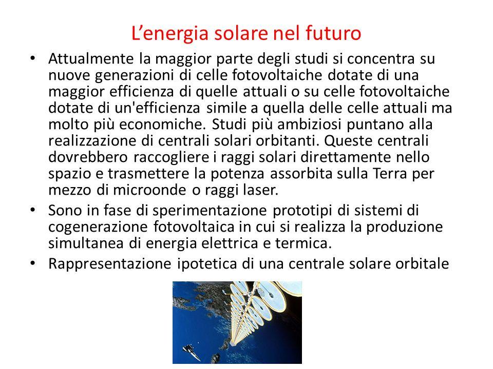 L'energia solare nel futuro Attualmente la maggior parte degli studi si concentra su nuove generazioni di celle fotovoltaiche dotate di una maggior ef