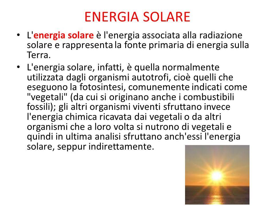 ENERGIA SOLARE L'energia solare è l'energia associata alla radiazione solare e rappresenta la fonte primaria di energia sulla Terra. L'energia solare,