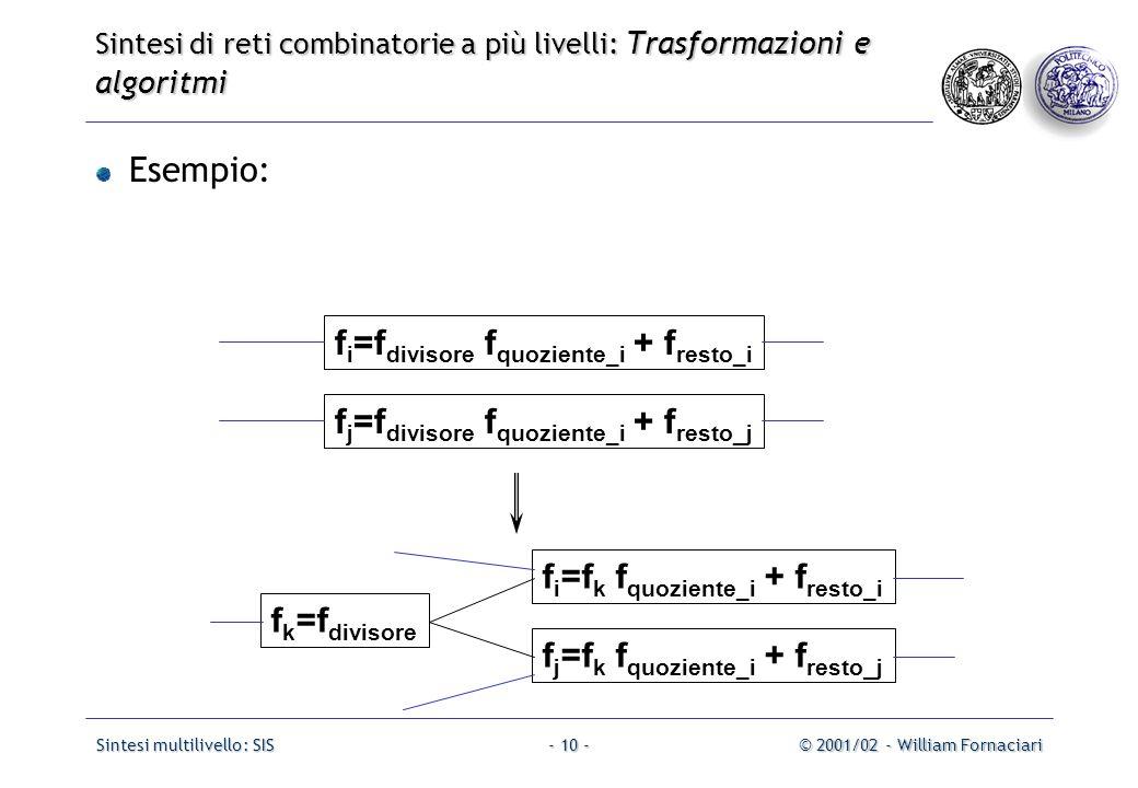 Sintesi multilivello: SIS© 2001/02 - William Fornaciari- 10 - Esempio: f i =f divisore f quoziente_i + f resto_i f j =f divisore f quoziente_i + f resto_j f i =f k f quoziente_i + f resto_i f j =f k f quoziente_i + f resto_j f k =f divisore Sintesi di reti combinatorie a più livelli: Trasformazioni e algoritmi