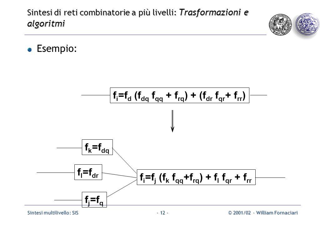 Sintesi multilivello: SIS© 2001/02 - William Fornaciari- 12 - Esempio: f i =f d (f dq f qq + f rq ) + (f dr f qr + f rr ) f j =f q f i =f j (f k f qq +f rq ) + f l f qr + f rr f l =f dr f k =f dq Sintesi di reti combinatorie a più livelli: Trasformazioni e algoritmi