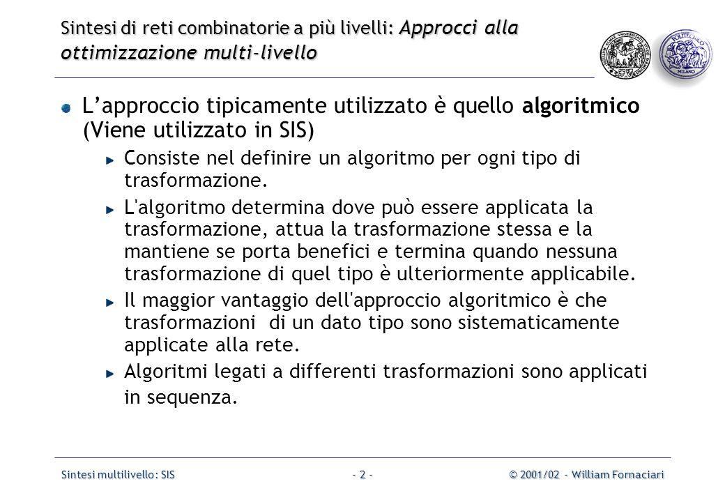 Sintesi multilivello: SIS© 2001/02 - William Fornaciari- 13 - Punto fondamentale: Divisione Algebrica Definizione: una funzione f divisore è un divisore algebrico di f dividendo quando f dividendo =f divisore *f quoziente +f resto con f divisore *f quoziente  0 e il supporto di f divisore è disgiunto dal supporto di f quoziente (non condividono le stesse variabili).