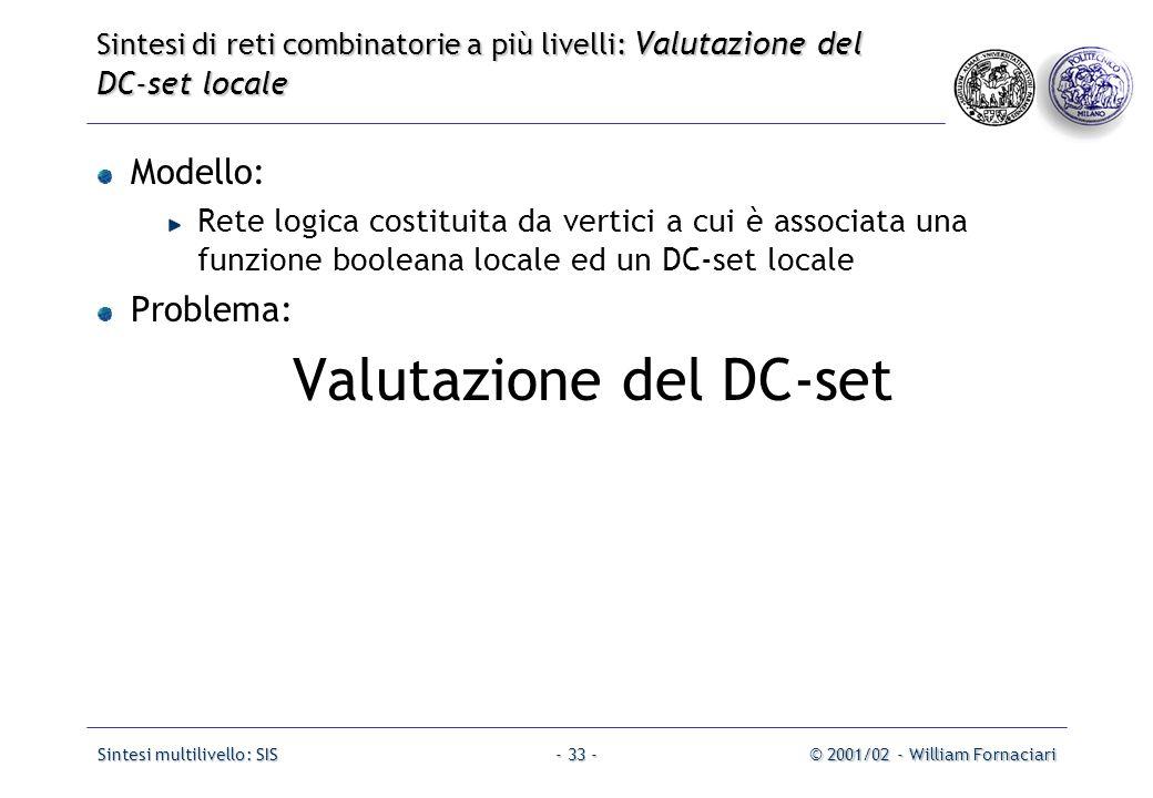 Sintesi multilivello: SIS© 2001/02 - William Fornaciari- 33 - Modello: Rete logica costituita da vertici a cui è associata una funzione booleana locale ed un DC-set locale Problema: Valutazione del DC-set Sintesi di reti combinatorie a più livelli: Valutazione del DC-set locale