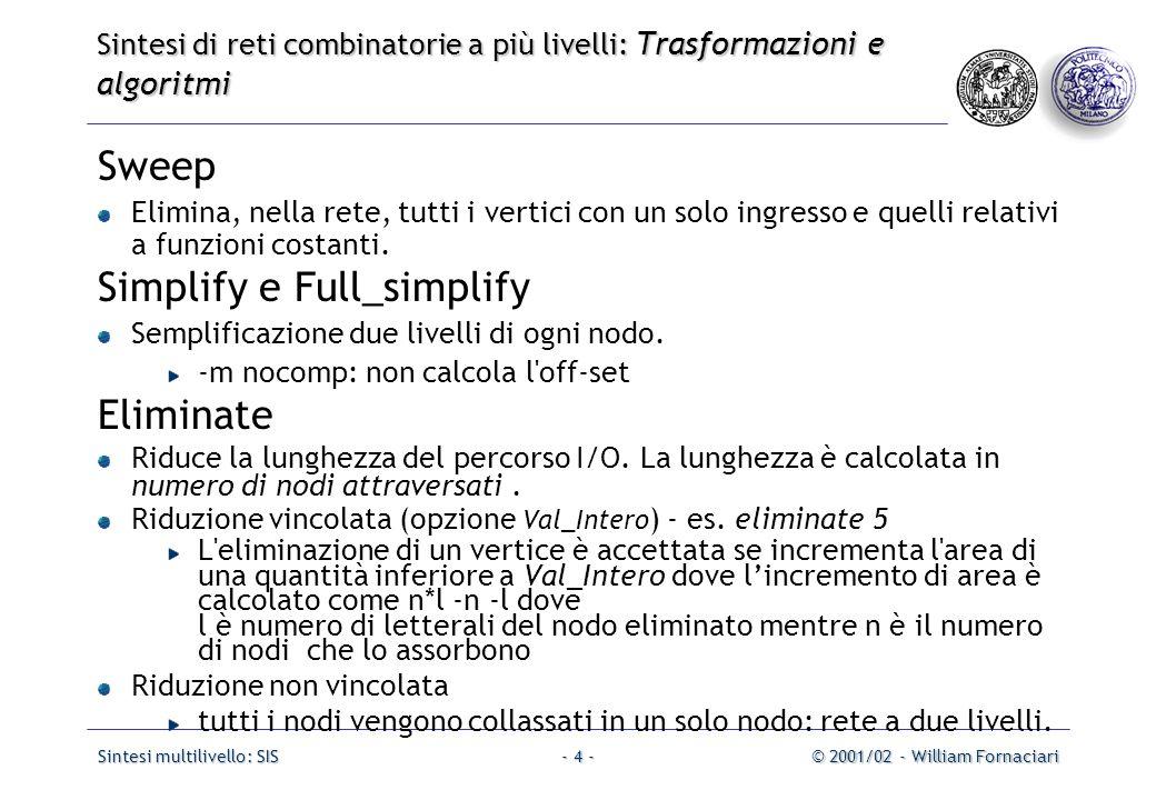 Sintesi multilivello: SIS© 2001/02 - William Fornaciari- 25 - Sintesi di reti combinatorie a più livelli: Trasformazioni e algoritmi Comando: gkx [-1abcdfo] [-t threshold] Funzione: Estrae da una rete i multi_cubo divisori comuni e ri-descrive la rete stessa in termini di questi cubi puntando alla riduzione del costo.