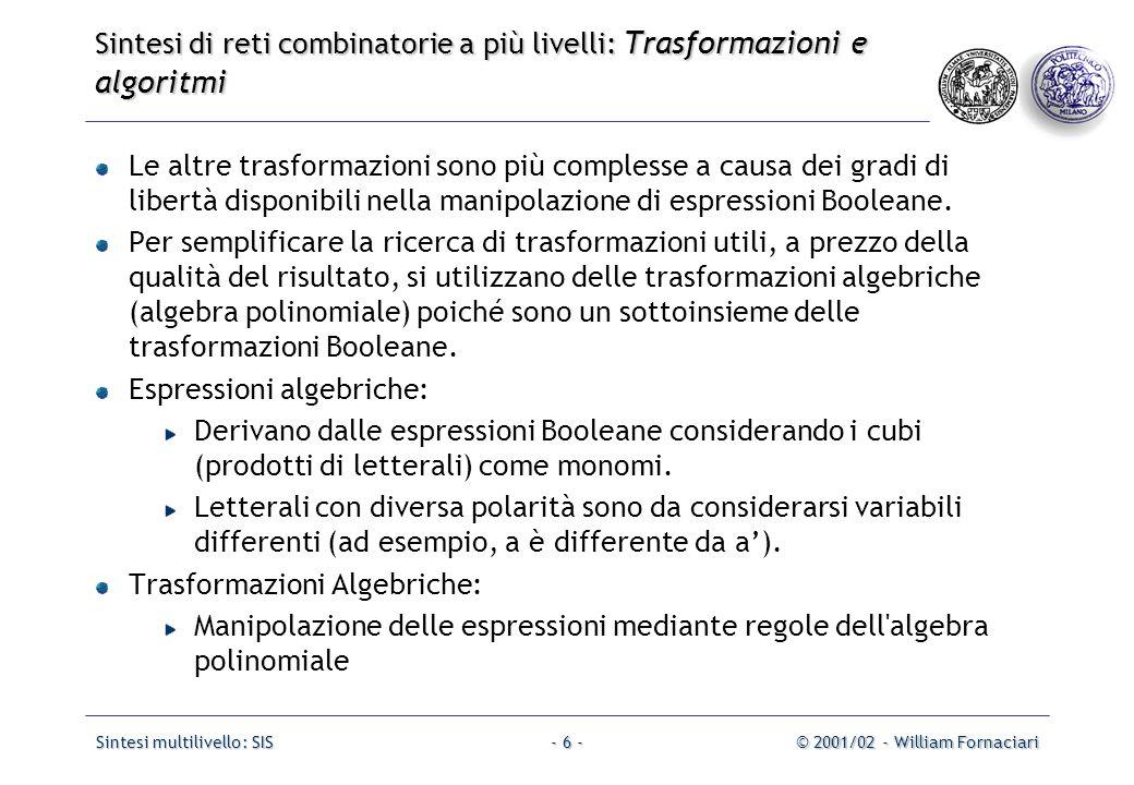 Sintesi multilivello: SIS© 2001/02 - William Fornaciari- 27 - Sintesi di reti combinatorie a più livelli: Trasformazioni e algoritmi Comando: fx [-o] [-b limit] [-z] Funzione: Dopo avere trovato tutti i miglior divisori di ogni nodo composti da un cubo (monimiali) e da un un doppio cubo (binomiali), associa un costo ad ogni nodo ed estrae, iterativamente, il nodo con la miglior funzione di costo.