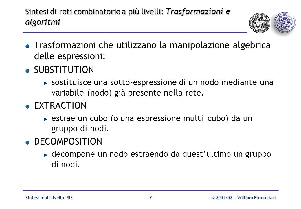 Sintesi multilivello: SIS© 2001/02 - William Fornaciari- 38 - Sintesi di reti combinatorie a più livelli: Trasformazioni e algoritmi per la semplificazione Esempio: INORDER = a b c; OUTORDER = y; x=!a+b; y=a*b*x + !a*c*x;