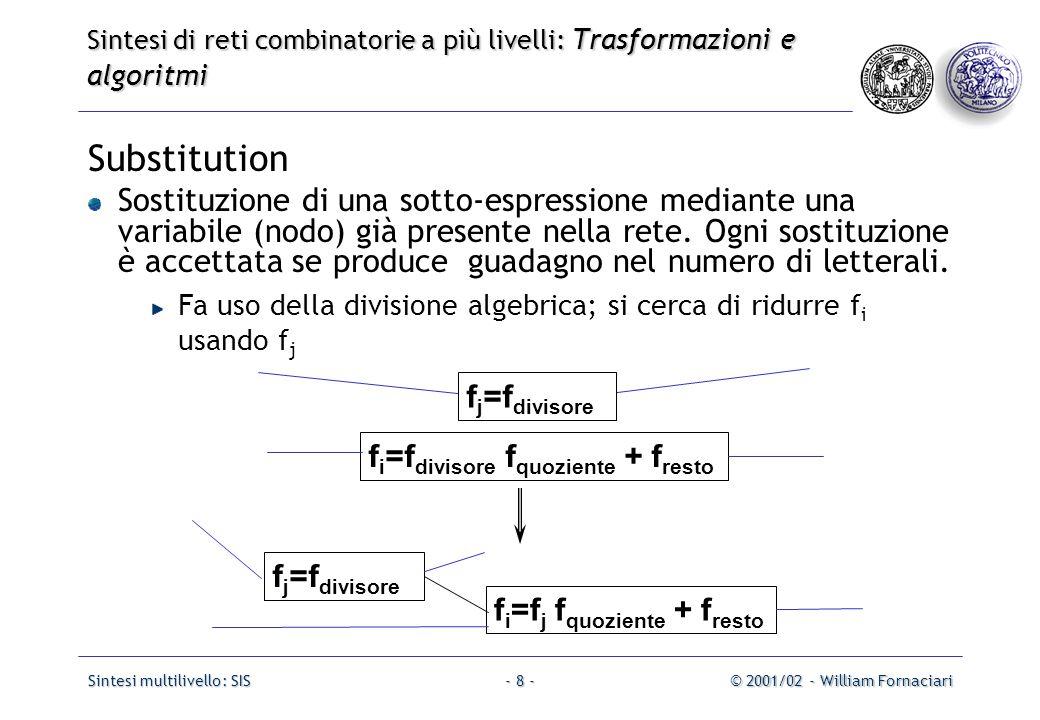 Sintesi multilivello: SIS© 2001/02 - William Fornaciari- 39 - Sintesi di reti combinatorie a più livelli: Trasformazioni e algoritmi per la semplificazione Esempio:.model CM82.inputs a b c d e.outputs f g h.names a s f 01 1 10 1.names o r g 11 1 00 1.names o d e h 01- 1 0-1 1 -11 1.names a b c o 00- 1 0-0 1 -00 1.names d e r 01 1 10 1.names b c s 01 1 10 1.end.model CM82.inputs a b c d e.outputs f g h.names a s f 01 1 10 1.names o r g 11 1 00 1.names o d e h 01- 1 0-1 1 -11 1.names a b c o 00- 1 0-0 1 -00 1.names d e r 01 1 10 1.names b c s 01 1 10 1.end