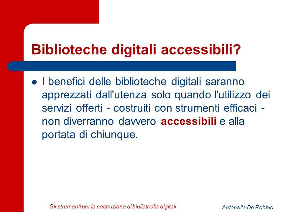 Antonella De Robbio Gli strumenti per la costruzione di biblioteche digitali Biblioteche digitali accessibili.