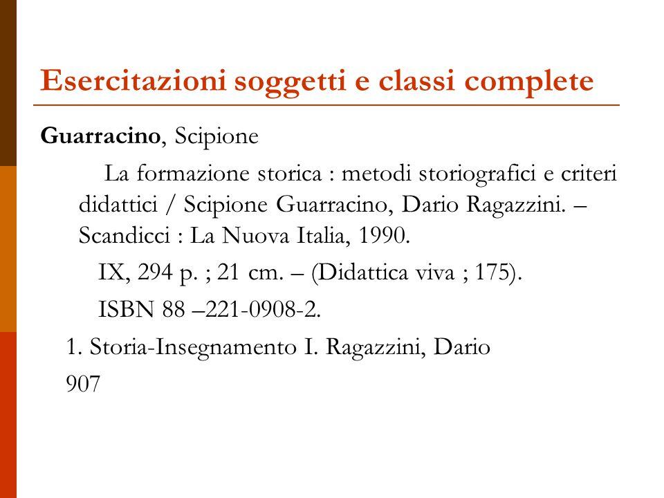 Esercitazioni soggetti e classi complete Guarracino, Scipione La formazione storica : metodi storiografici e criteri didattici / Scipione Guarracino, Dario Ragazzini.