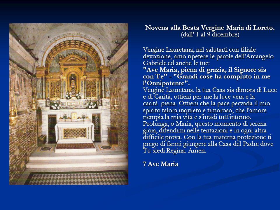 Novena alla Beata Vergine Maria di Loreto. (dall' 1 al 9 dicembre) Vergine Lauretana, nel salutarti con filiale devozione, amo ripetere le parole dell