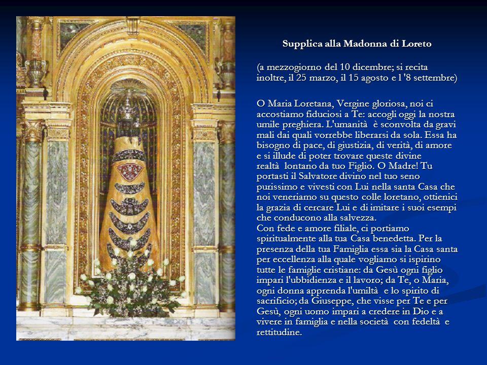 Supplica alla Madonna di Loreto (a mezzogiorno del 10 dicembre; si recita inoltre, il 25 marzo, il 15 agosto e l '8 settembre) O Maria Loretana, Vergi