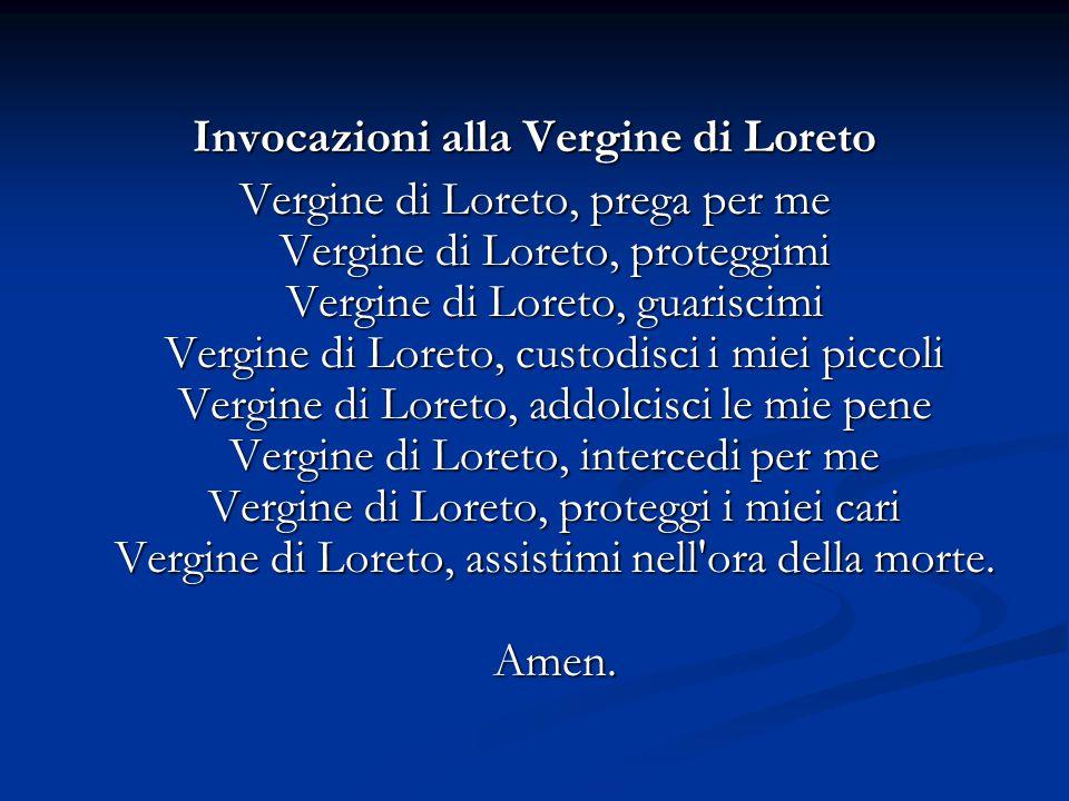 Invocazioni alla Vergine di Loreto Vergine di Loreto, prega per me Vergine di Loreto, proteggimi Vergine di Loreto, guariscimi Vergine di Loreto, cust