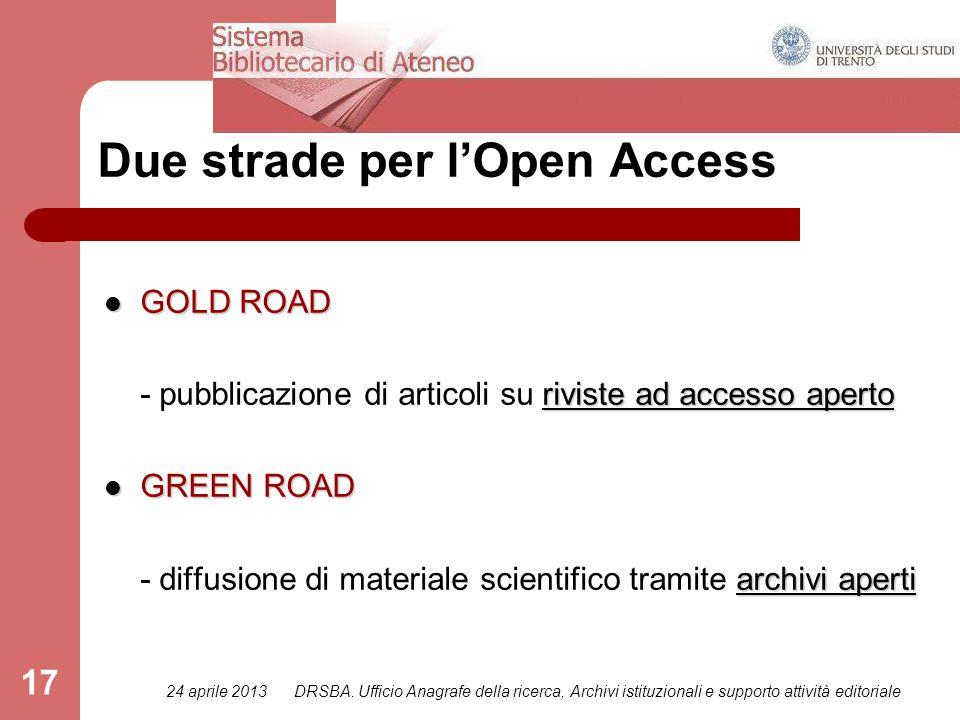 24 aprile 2013DRSBA. Ufficio Anagrafe della ricerca, Archivi istituzionali e supporto attività editoriale 17 Due strade per l'Open Access GOLD ROAD GO