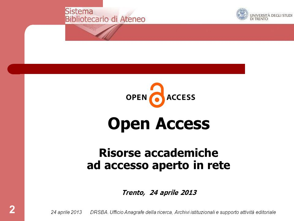 24 aprile 2013DRSBA. Ufficio Anagrafe della ricerca, Archivi istituzionali e supporto attività editoriale 2 Open Access Risorse accademiche ad accesso