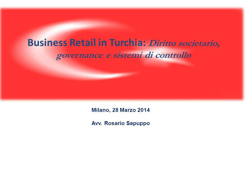 Business Retail in Turchia: Diritto societario, governance e sistemi di controllo Milano, 28 Marzo 2014 Avv. Rosario Sapuppo