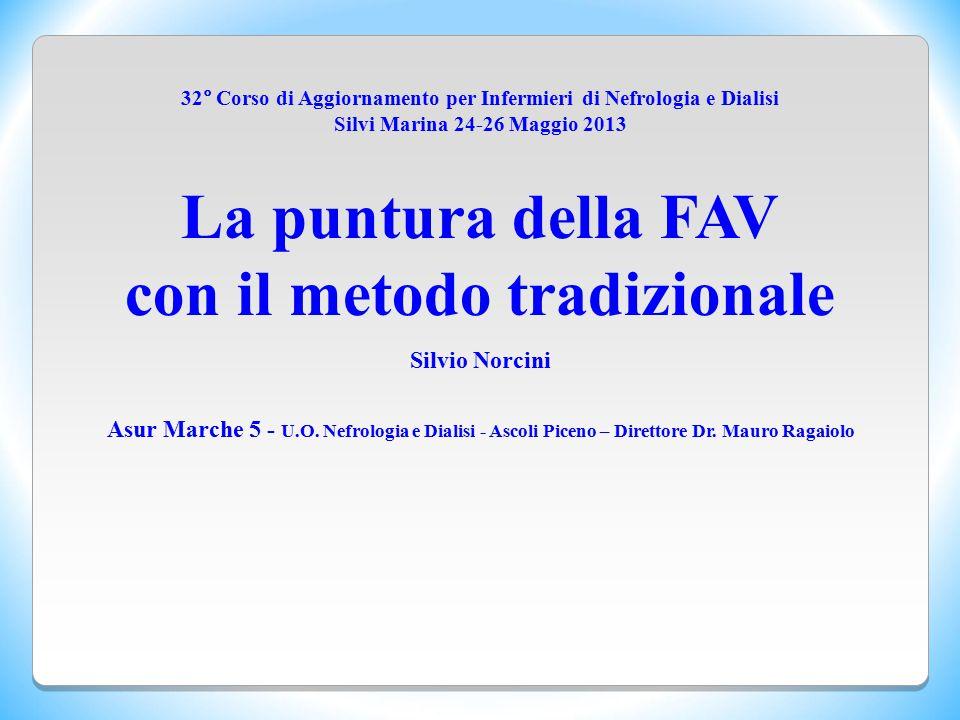32° Corso di Aggiornamento per Infermieri di Nefrologia e Dialisi Silvi Marina 24-26 Maggio 2013 La puntura della FAV con il metodo tradizionale Silvi