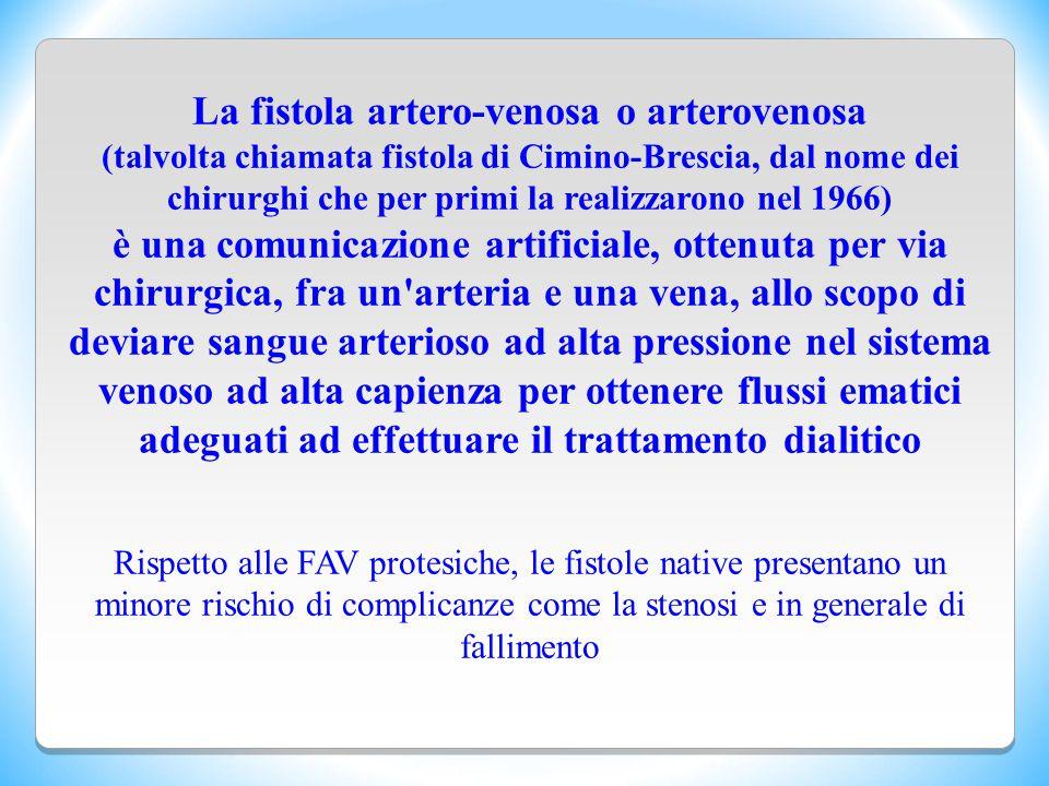 La fistola artero-venosa o arterovenosa (talvolta chiamata fistola di Cimino-Brescia, dal nome dei chirurghi che per primi la realizzarono nel 1966) è