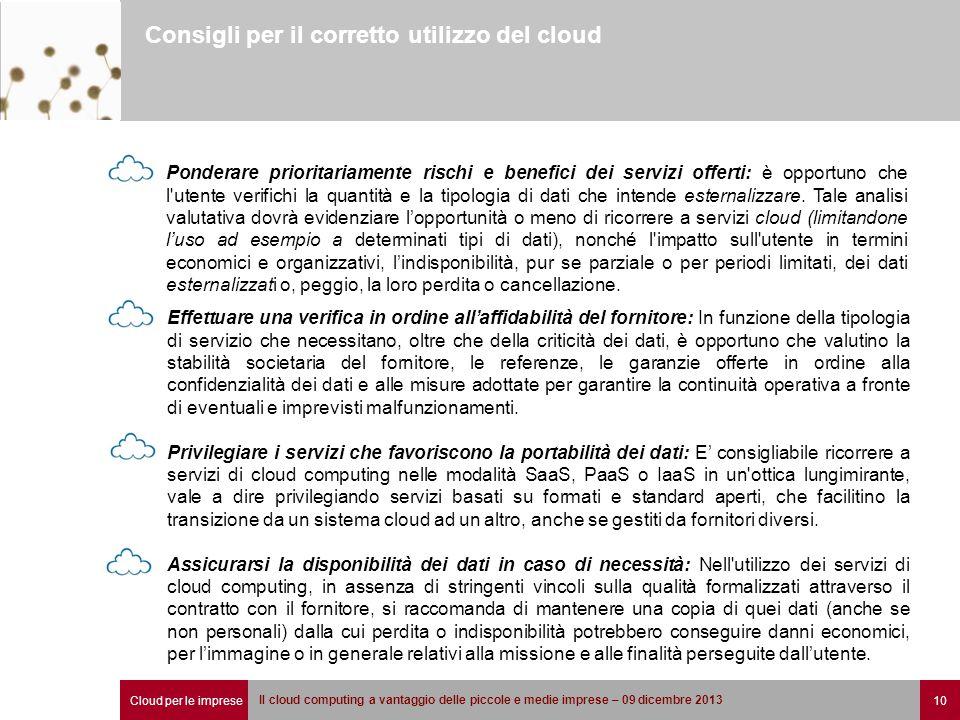 Cloud per le imprese 10 Il cloud computing a vantaggio delle piccole e medie imprese – 09 dicembre 2013 Consigli per il corretto utilizzo del cloud Ponderare prioritariamente rischi e benefici dei servizi offerti: è opportuno che l utente verifichi la quantità e la tipologia di dati che intende esternalizzare.