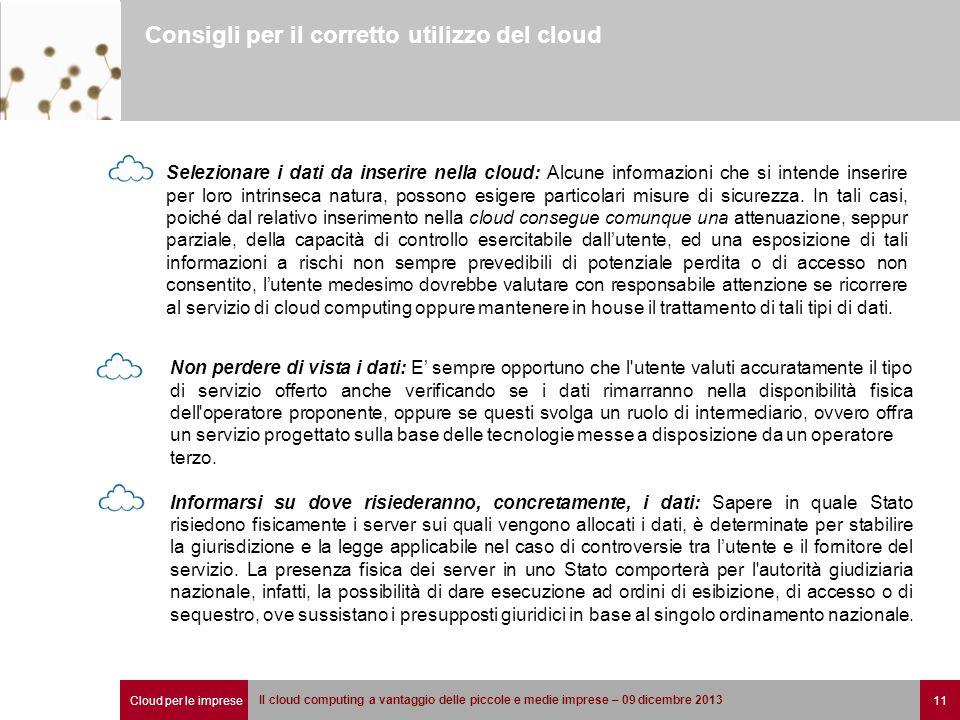 Cloud per le imprese 11 Il cloud computing a vantaggio delle piccole e medie imprese – 09 dicembre 2013 Consigli per il corretto utilizzo del cloud Selezionare i dati da inserire nella cloud: Alcune informazioni che si intende inserire per loro intrinseca natura, possono esigere particolari misure di sicurezza.