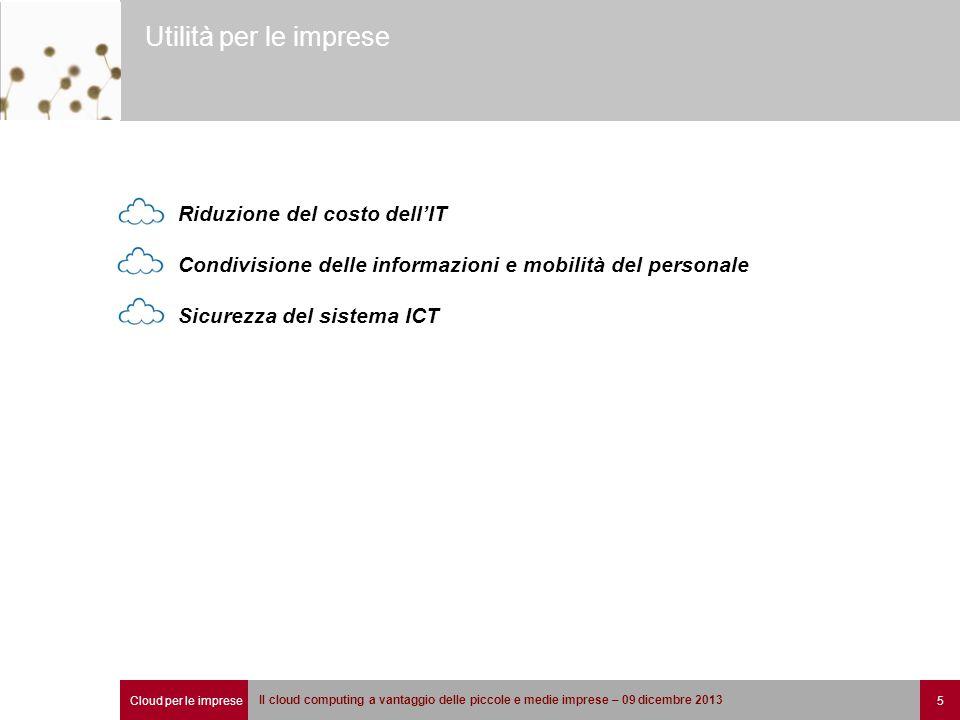 Cloud per le imprese 5 Il cloud computing a vantaggio delle piccole e medie imprese – 09 dicembre 2013 Utilità per le imprese Riduzione del costo dell'IT Condivisione delle informazioni e mobilità del personale Sicurezza del sistema ICT