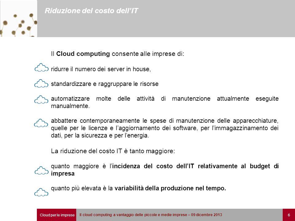 Cloud per le imprese 6 Il cloud computing a vantaggio delle piccole e medie imprese – 09 dicembre 2013 Riduzione del costo dell'IT Il Cloud computing
