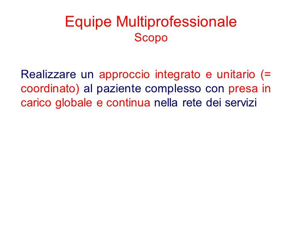 Equipe Multiprofessionale Scopo Realizzare un approccio integrato e unitario (= coordinato) al paziente complesso con presa in carico globale e contin