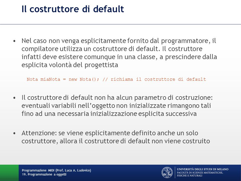 Il costruttore di default Nel caso non venga esplicitamente fornito dal programmatore, il compilatore utilizza un costruttore di default.