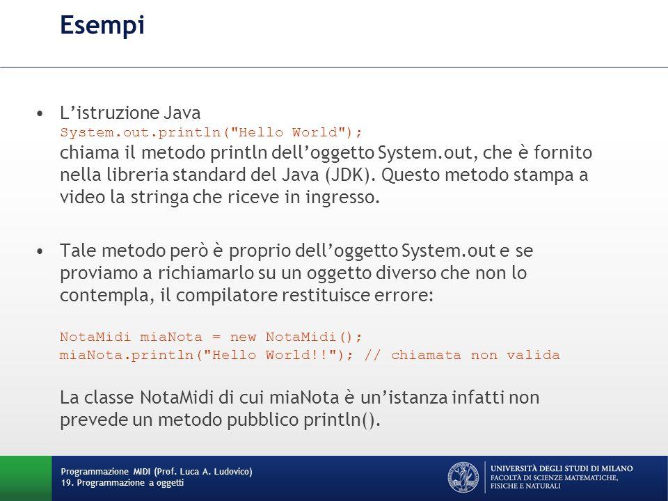 Esempi L'istruzione Java System.out.println( Hello World ); chiama il metodo println dell'oggetto System.out, che è fornito nella libreria standard del Java (JDK).