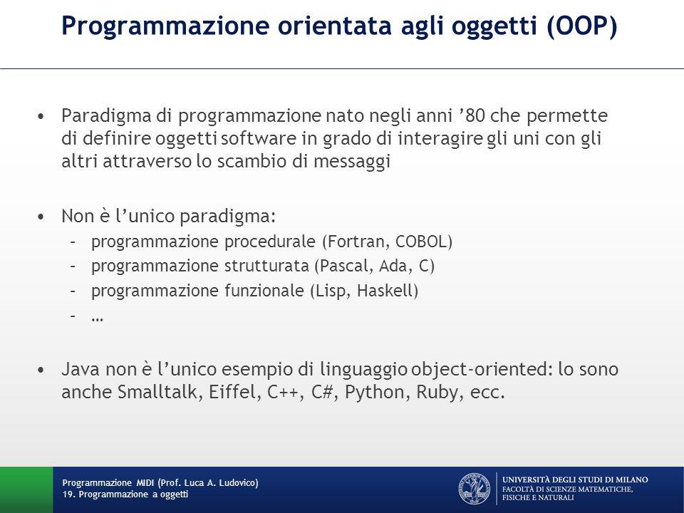 Programmazione orientata agli oggetti (OOP) Paradigma di programmazione nato negli anni '80 che permette di definire oggetti software in grado di interagire gli uni con gli altri attraverso lo scambio di messaggi Non è l'unico paradigma: –programmazione procedurale (Fortran, COBOL) –programmazione strutturata (Pascal, Ada, C) –programmazione funzionale (Lisp, Haskell) –… Java non è l'unico esempio di linguaggio object-oriented: lo sono anche Smalltalk, Eiffel, C++, C#, Python, Ruby, ecc.