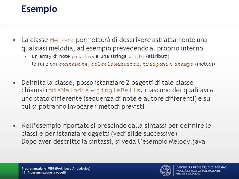 Esempio La classe Melody permetterà di descrivere astrattamente una qualsiasi melodia, ad esempio prevedendo al proprio interno –un array di note pitches e una stringa title (attributi) –le funzioni contaNote, calcolaMaxPitch, trasponi e stampa (metodi) Definita la classe, posso istanziare 2 oggetti di tale classe chiamati miaMelodia e jingleBells, ciascuno dei quali avrà uno stato differente (sequenza di note e autore differenti) e su cui si potranno invocare i metodi previsti Nell'esempio riportato si prescinde dalla sintassi per definire le classi e per istanziare oggetti (vedi slide successive) Dopo aver descritto la sintassi, si veda l'esempio Melody.java Programmazione MIDI (Prof.