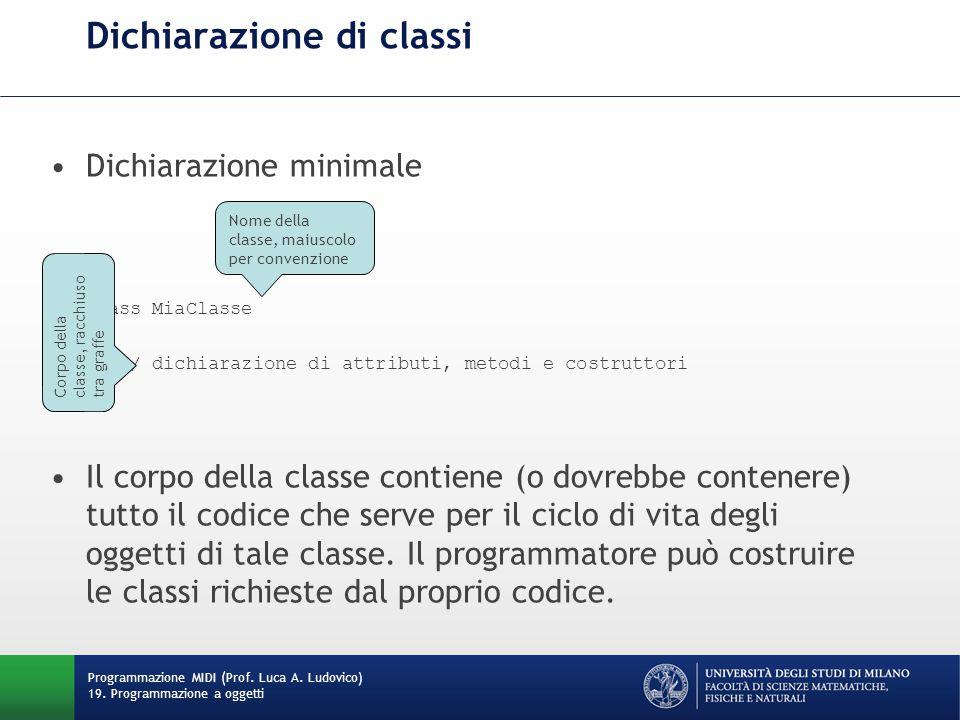 Dichiarazione di classi Dichiarazione minimale class MiaClasse { // dichiarazione di attributi, metodi e costruttori } Il corpo della classe contiene (o dovrebbe contenere) tutto il codice che serve per il ciclo di vita degli oggetti di tale classe.