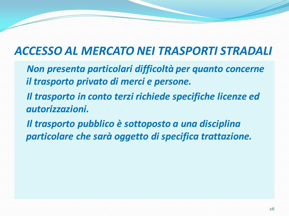 ACCESSO AL MERCATO NEI TRASPORTI STRADALI Non presenta particolari difficoltà per quanto concerne il trasporto privato di merci e persone. Il trasport
