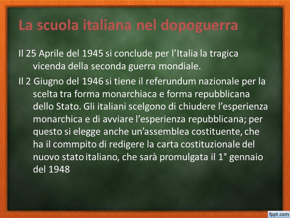 La scuola italiana nel dopoguerra Il 25 Aprile del 1945 si conclude per l'Italia la tragica vicenda della seconda guerra mondiale. Il 2 Giugno del 194