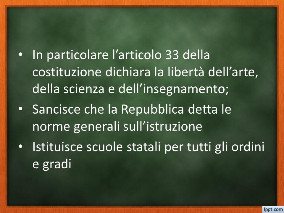 In particolare l'articolo 33 della costituzione dichiara la libertà dell'arte, della scienza e dell'insegnamento; Sancisce che la Repubblica detta le