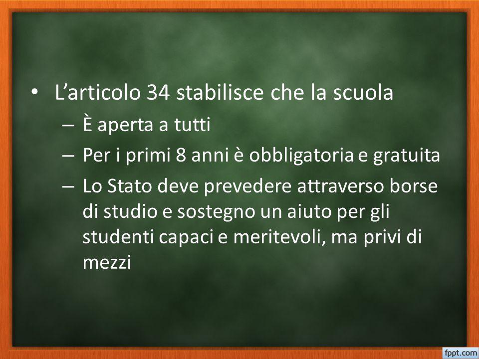 L'articolo 34 stabilisce che la scuola – È aperta a tutti – Per i primi 8 anni è obbligatoria e gratuita – Lo Stato deve prevedere attraverso borse di