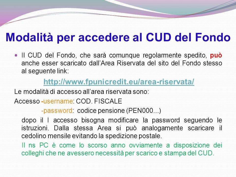 Modalità per accedere al CUD del Fondo Il CUD del Fondo, che sarà comunque regolarmente spedito, può anche esser scaricato dall'Area Riservata del sito del Fondo stesso al seguente link: http://www.fpunicredit.eu/area-riservata/ Le modalità di accesso all'area riservata sono: Accesso -username: COD.