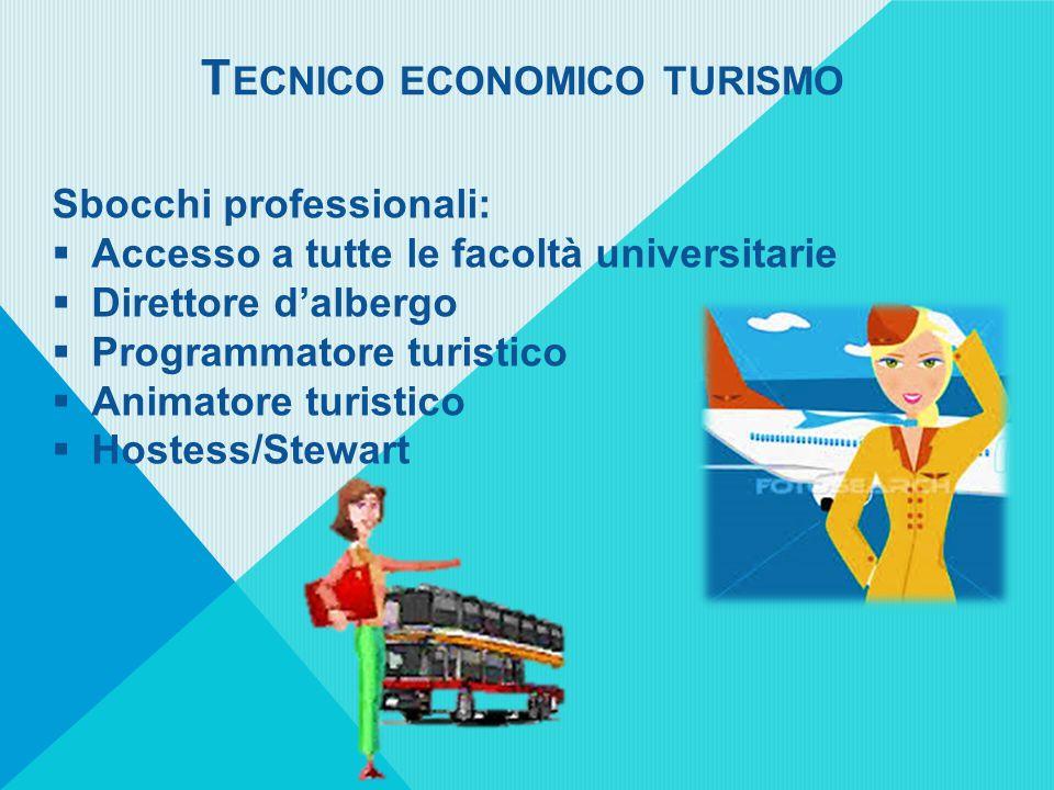 T ECNICO ECONOMICO TURISMO Sbocchi professionali:  Accesso a tutte le facoltà universitarie  Direttore d'albergo  Programmatore turistico  Animatore turistico  Hostess/Stewart