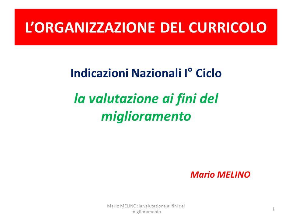 L'ORGANIZZAZIONE DEL CURRICOLO Indicazioni Nazionali I° Ciclo la valutazione ai fini del miglioramento Mario MELINO 1 Mario MELINO: la valutazione ai fini del miglioramento