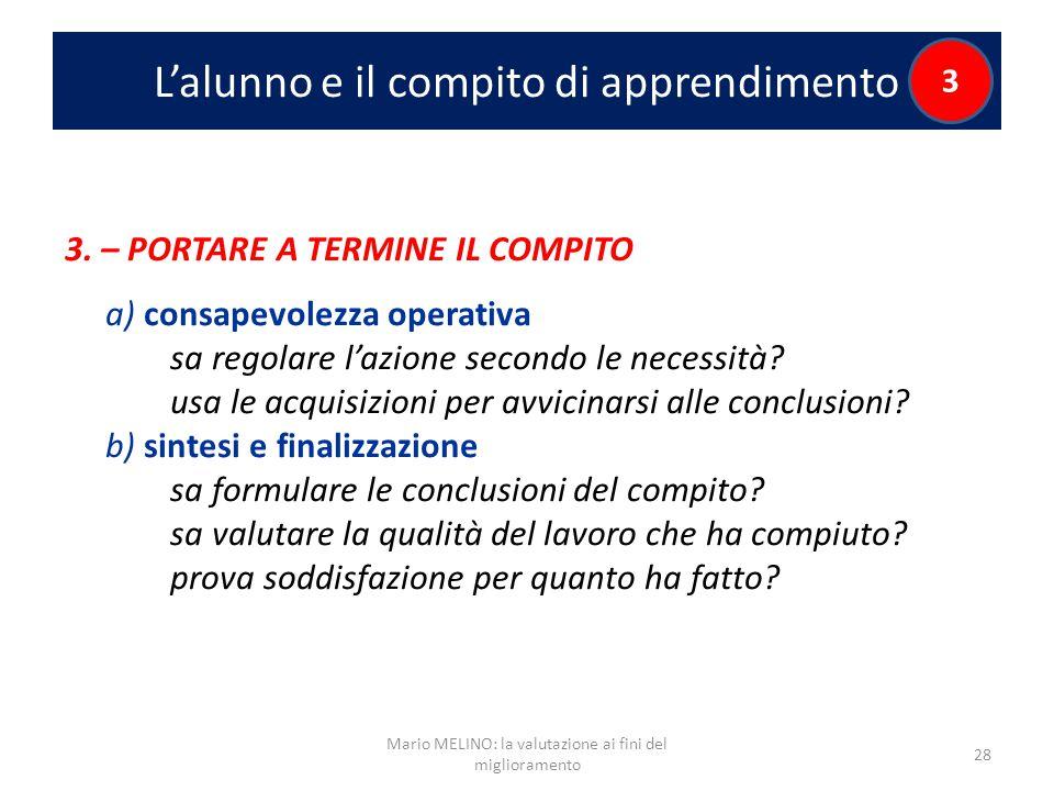 L'alunno e il compito di apprendimento 3 3. – PORTARE A TERMINE IL COMPITO a) consapevolezza operativa sa regolare l'azione secondo le necessità? usa