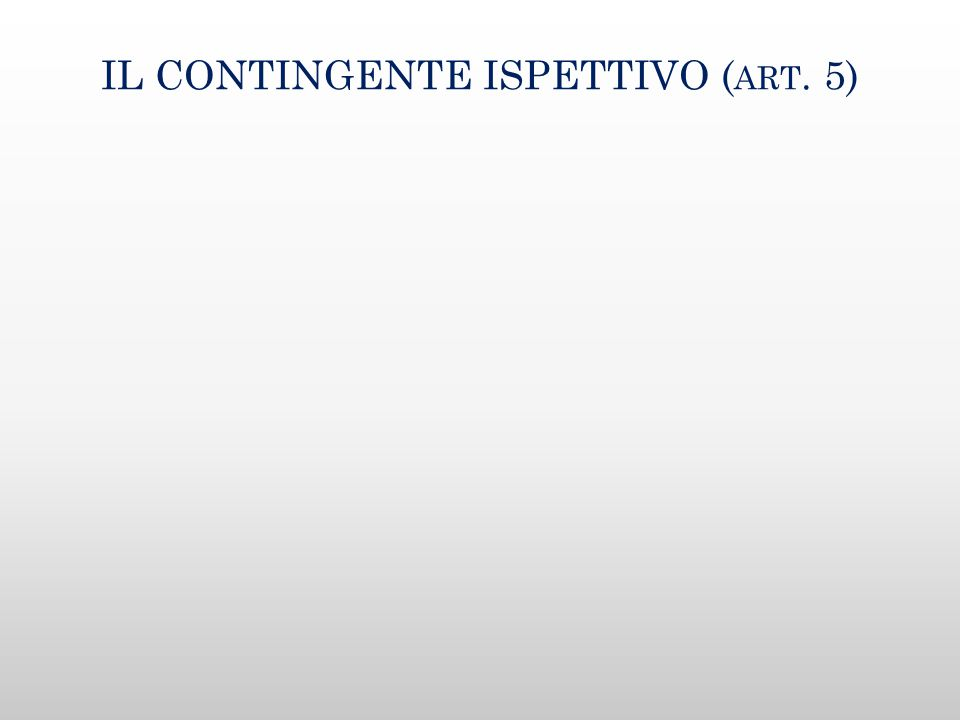 IL CONTINGENTE ISPETTIVO ( ART. 5)
