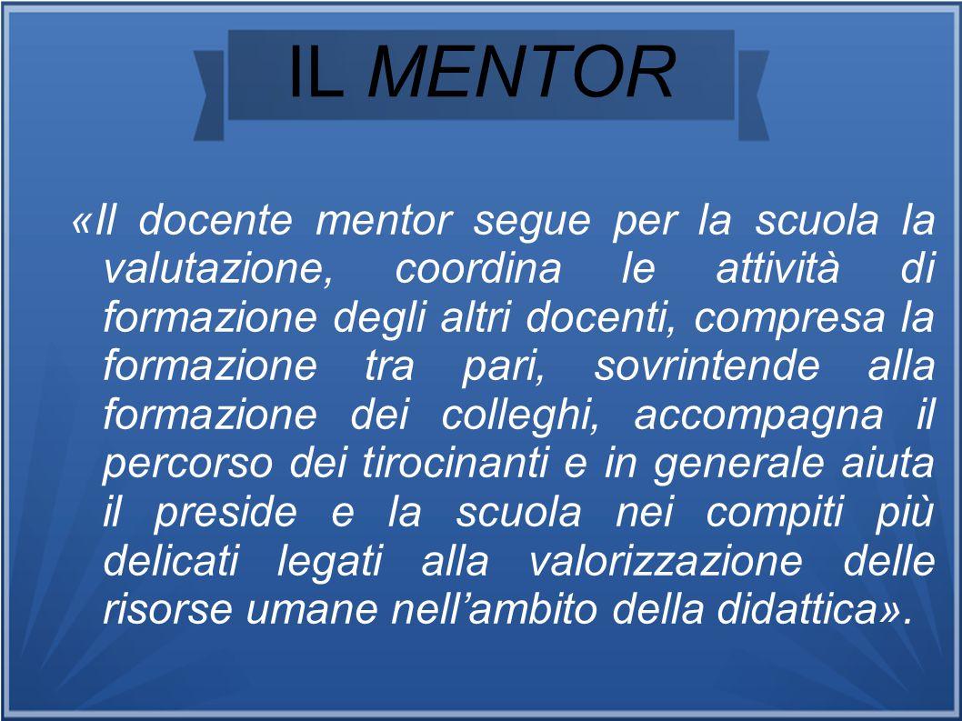 IL MENTOR «Il docente mentor segue per la scuola la valutazione, coordina le attività di formazione degli altri docenti, compresa la formazione tra pa
