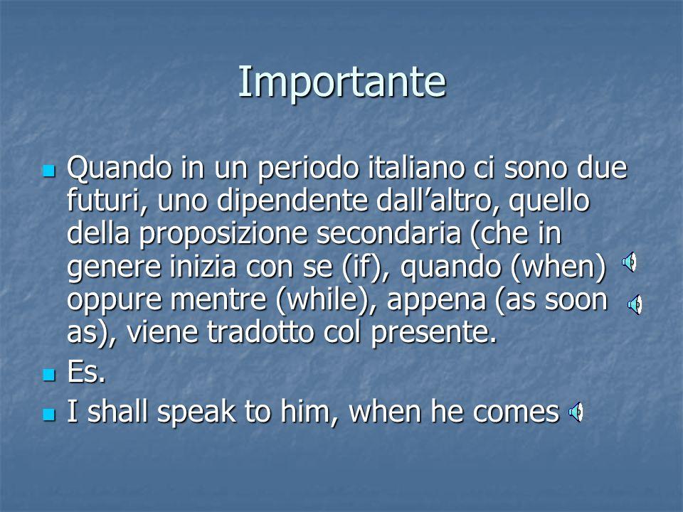 Importante Quando in un periodo italiano ci sono due futuri, uno dipendente dall'altro, quello della proposizione secondaria (che in genere inizia con se (if), quando (when) oppure mentre (while), appena (as soon as), viene tradotto col presente.