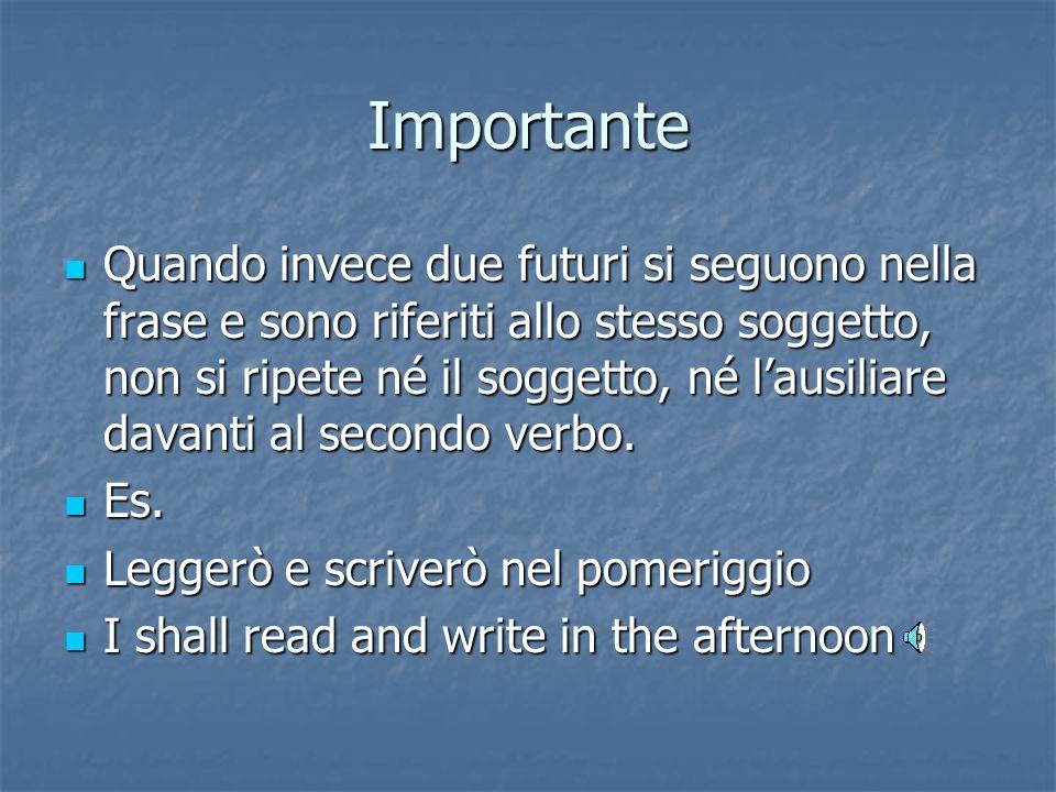 Importante Quando invece due futuri si seguono nella frase e sono riferiti allo stesso soggetto, non si ripete né il soggetto, né l'ausiliare davanti al secondo verbo.