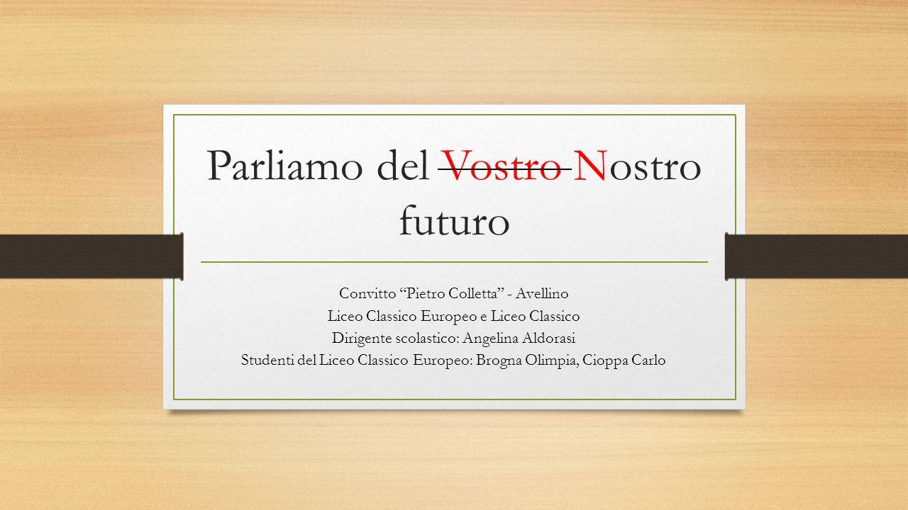 """Parliamo del Vostro Nostro futuro Convitto """"Pietro Colletta"""" - Avellino Liceo Classico Europeo e Liceo Classico Dirigente scolastico: Angelina Aldoras"""