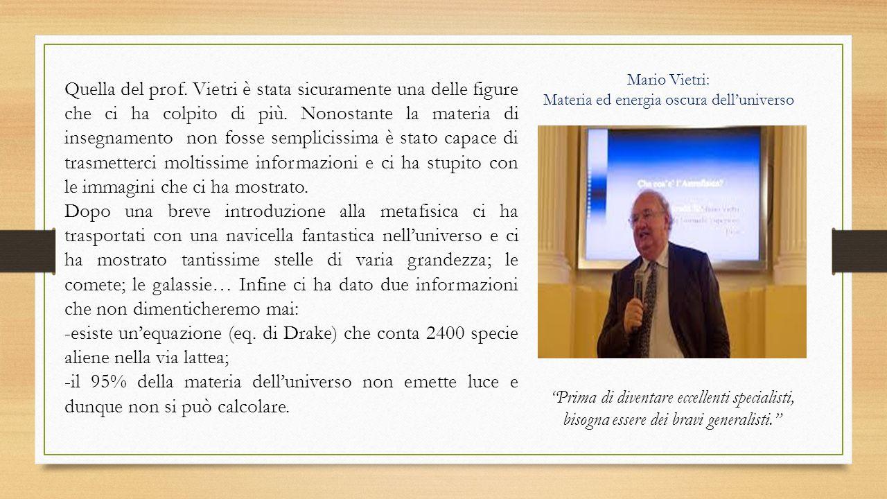 Mario Vietri: Materia ed energia oscura dell'universo Quella del prof. Vietri è stata sicuramente una delle figure che ci ha colpito di più. Nonostant