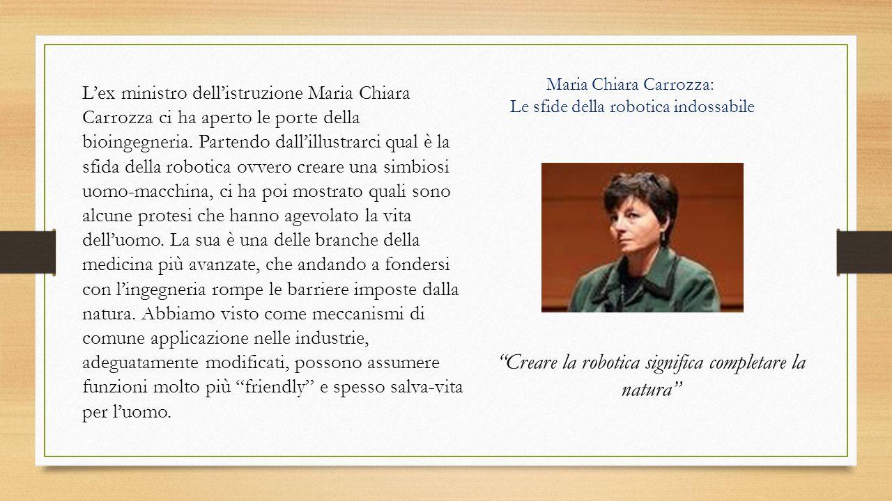 Maria Chiara Carrozza: Le sfide della robotica indossabile L'ex ministro dell'istruzione Maria Chiara Carrozza ci ha aperto le porte della bioingegner