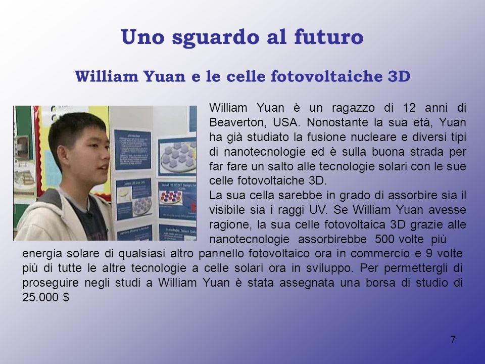 7 Uno sguardo al futuro William Yuan e le celle fotovoltaiche 3D William Yuan è un ragazzo di 12 anni di Beaverton, USA. Nonostante la sua età, Yuan h